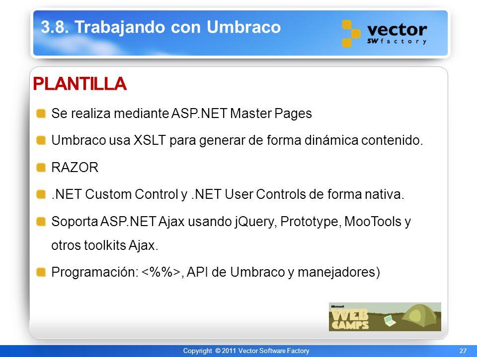 27 Copyright © 2011 Vector Software Factory 3.8. Trabajando con Umbraco PLANTILLA Se realiza mediante ASP.NET Master Pages Umbraco usa XSLT para gener