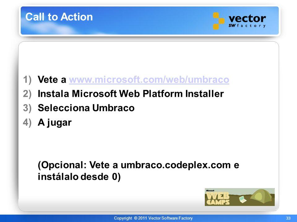 33 Copyright © 2011 Vector Software Factory Call to Action 1)Vete a www.microsoft.com/web/umbracowww.microsoft.com/web/umbraco 2)Instala Microsoft Web Platform Installer 3)Selecciona Umbraco 4)A jugar (Opcional: Vete a umbraco.codeplex.com e instálalo desde 0)