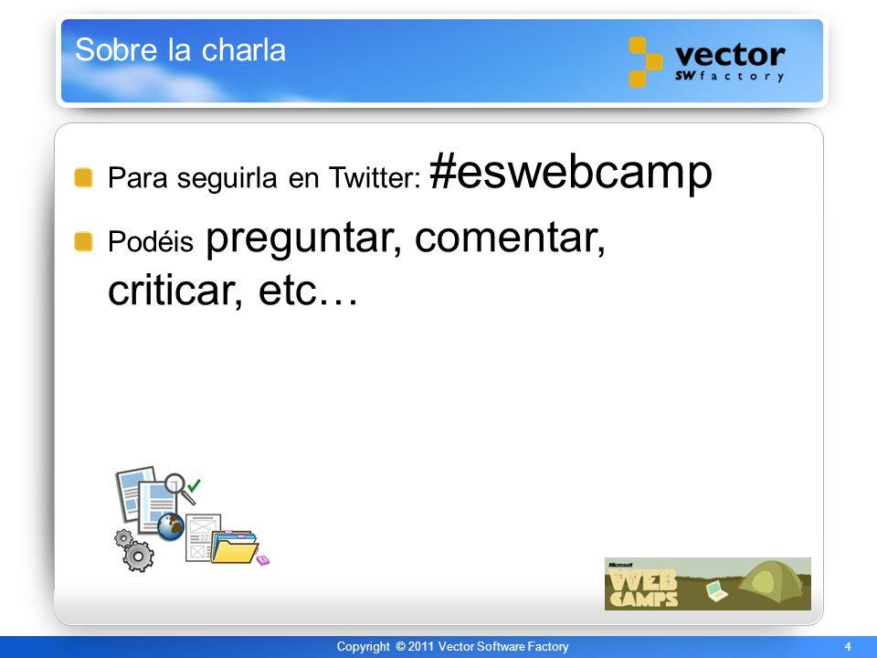 4 Copyright © 2011 Vector Software Factory Sobre la charla Para seguirla en Twitter: #eswebcamp Podéis preguntar, comentar, criticar, etc…