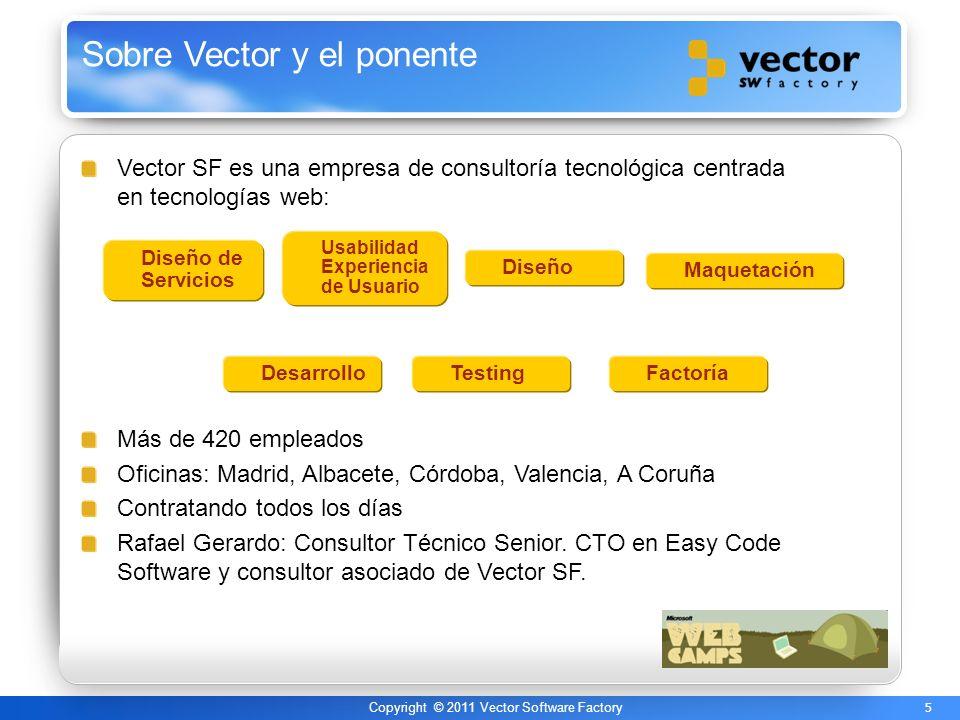 5 Copyright © 2011 Vector Software Factory Sobre Vector y el ponente Vector SF es una empresa de consultoría tecnológica centrada en tecnologías web: Más de 420 empleados Oficinas: Madrid, Albacete, Córdoba, Valencia, A Coruña Contratando todos los días Rafael Gerardo: Consultor Técnico Senior.