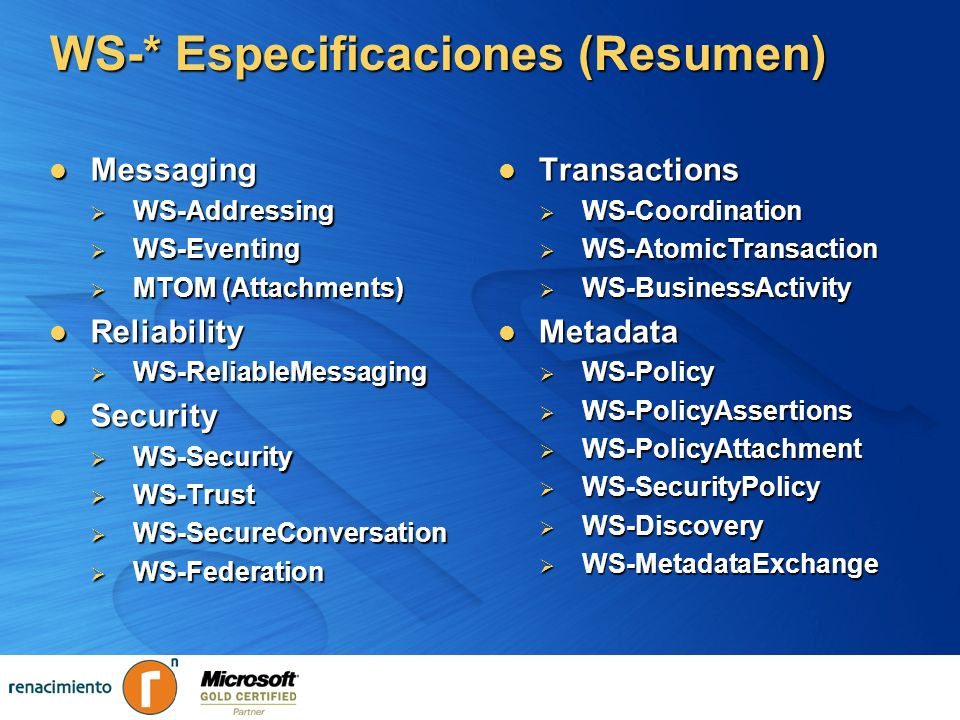 WS-* Especificaciones (Resumen) Messaging Messaging WS-Addressing WS-Addressing WS-Eventing WS-Eventing MTOM (Attachments) MTOM (Attachments) Reliabil