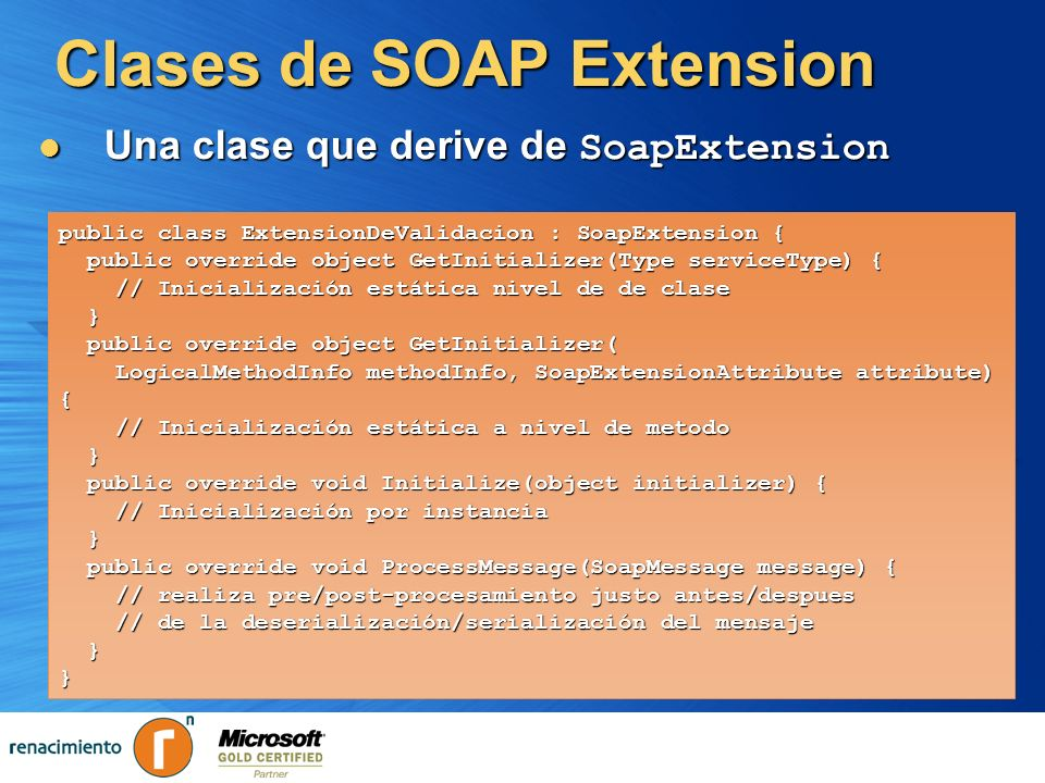 Clases de SOAP Extension Una clase que derive de SoapExtension Una clase que derive de SoapExtension public class ExtensionDeValidacion : SoapExtensio