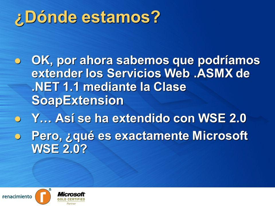 ¿Dónde estamos? OK, por ahora sabemos que podríamos extender los Servicios Web.ASMX de.NET 1.1 mediante la Clase SoapExtension OK, por ahora sabemos q