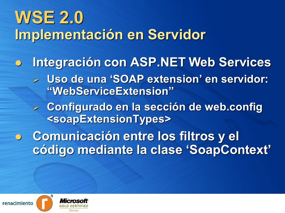 WSE 2.0 Implementación en Servidor Integración con ASP.NET Web Services Integración con ASP.NET Web Services Uso de una SOAP extension en servidor: We