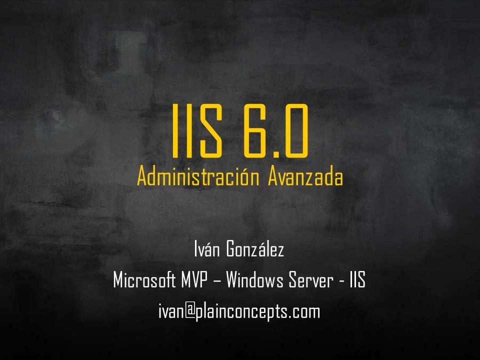 Iván González Microsoft MVP – Windows Server - IIS ivan@plainconcepts.com IIS 6.0 Administración Avanzada