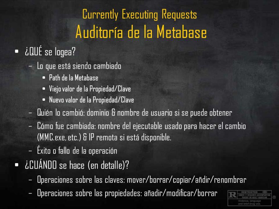 Currently Executing Requests Auditoría de la Metabase ¿QUÉ se logea? –Lo que está siendo cambiado Path de la Metabase Viejo valor de la Propiedad/Clav