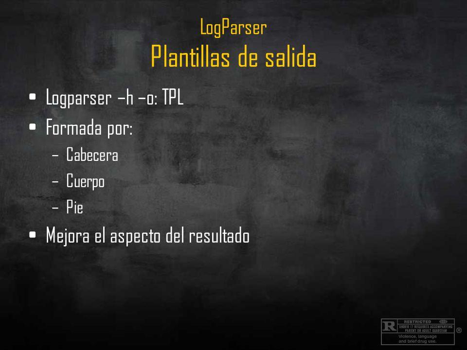 LogParser Plantillas de salida Logparser –h –o: TPL Formada por: –Cabecera –Cuerpo –Pie Mejora el aspecto del resultado