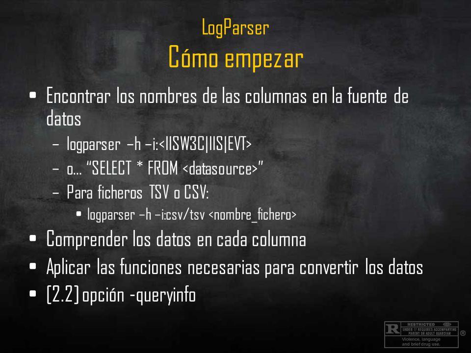 LogParser Cómo empezar Encontrar los nombres de las columnas en la fuente de datos –logparser –h –i: –o… SELECT * FROM –Para ficheros TSV o CSV: logpa
