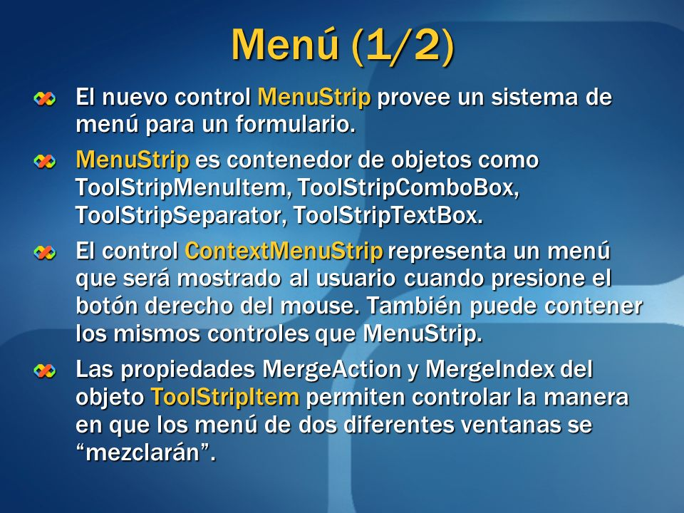 Menú (1/2) El nuevo control MenuStrip provee un sistema de menú para un formulario. MenuStrip es contenedor de objetos como ToolStripMenuItem, ToolStr