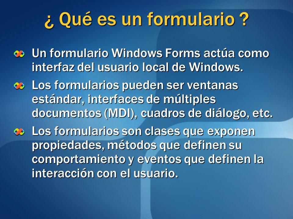 ¿ Qué es un formulario ? Un formulario Windows Forms actúa como interfaz del usuario local de Windows. Los formularios pueden ser ventanas estándar, i
