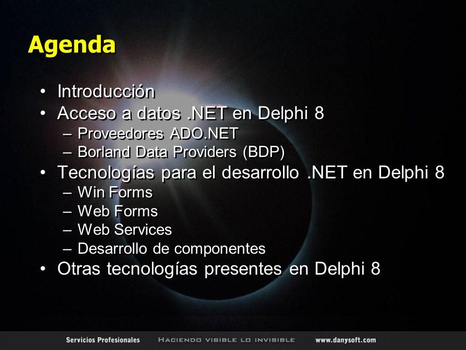 Agenda Introducción Acceso a datos.NET en Delphi 8 –Proveedores ADO.NET –Borland Data Providers (BDP) Tecnologías para el desarrollo.NET en Delphi 8 –Win Forms –Web Forms –Web Services –Desarrollo de componentes Otras tecnologías presentes en Delphi 8 Introducción Acceso a datos.NET en Delphi 8 –Proveedores ADO.NET –Borland Data Providers (BDP) Tecnologías para el desarrollo.NET en Delphi 8 –Win Forms –Web Forms –Web Services –Desarrollo de componentes Otras tecnologías presentes en Delphi 8
