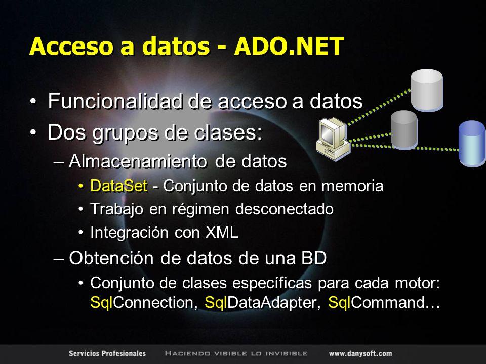 Acceso a datos - ADO.NET Funcionalidad de acceso a datos Dos grupos de clases: –Almacenamiento de datos DataSet - Conjunto de datos en memoria Trabajo en régimen desconectado Integración con XML –Obtención de datos de una BD Conjunto de clases específicas para cada motor: SqlConnection, SqlDataAdapter, SqlCommand… Funcionalidad de acceso a datos Dos grupos de clases: –Almacenamiento de datos DataSet - Conjunto de datos en memoria Trabajo en régimen desconectado Integración con XML –Obtención de datos de una BD Conjunto de clases específicas para cada motor: SqlConnection, SqlDataAdapter, SqlCommand…