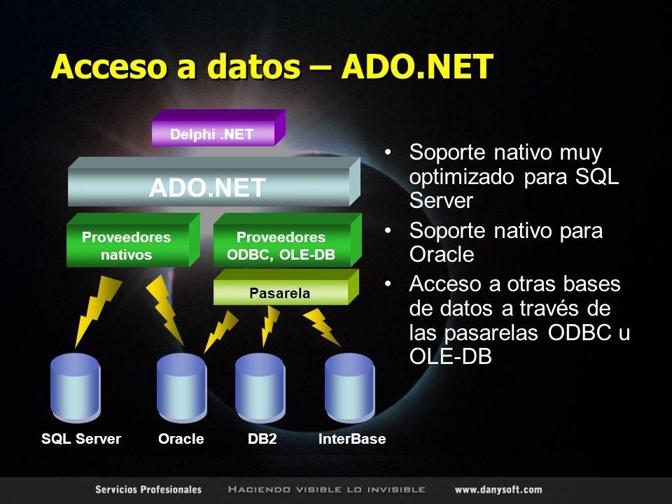 Acceso a datos – ADO.NET Soporte nativo muy optimizado para SQL Server Soporte nativo para Oracle Acceso a otras bases de datos a través de las pasarelas ODBC u OLE-DB DB2InterBase Proveedores ODBC, OLE-DB Delphi.NET Proveedores nativos SQL ServerOracle ADO.NET Pasarela