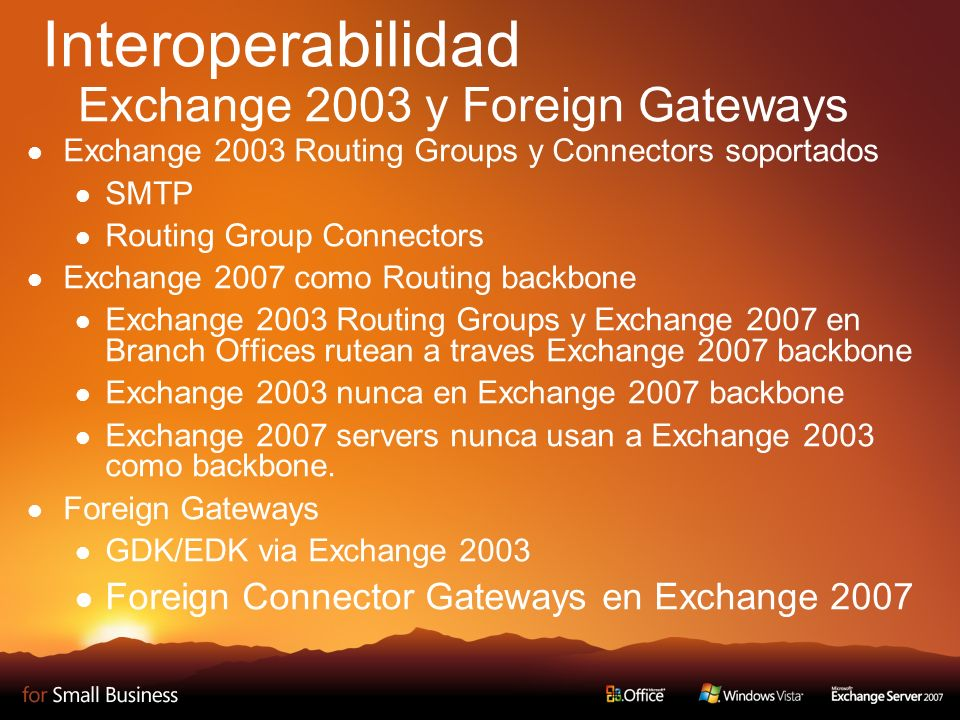 Interoperabilidad Exchange 2003 y Foreign Gateways Exchange 2003 Routing Groups y Connectors soportados SMTP Routing Group Connectors Exchange 2007 como Routing backbone Exchange 2003 Routing Groups y Exchange 2007 en Branch Offices rutean a traves Exchange 2007 backbone Exchange 2003 nunca en Exchange 2007 backbone Exchange 2007 servers nunca usan a Exchange 2003 como backbone.