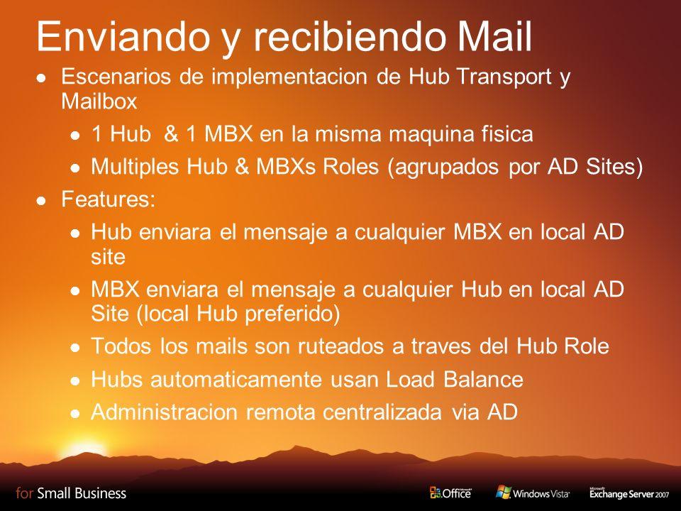 Enviando y recibiendo Mail Escenarios de implementacion de Hub Transport y Mailbox 1 Hub & 1 MBX en la misma maquina fisica Multiples Hub & MBXs Roles (agrupados por AD Sites) Features: Hub enviara el mensaje a cualquier MBX en local AD site MBX enviara el mensaje a cualquier Hub en local AD Site (local Hub preferido) Todos los mails son ruteados a traves del Hub Role Hubs automaticamente usan Load Balance Administracion remota centralizada via AD
