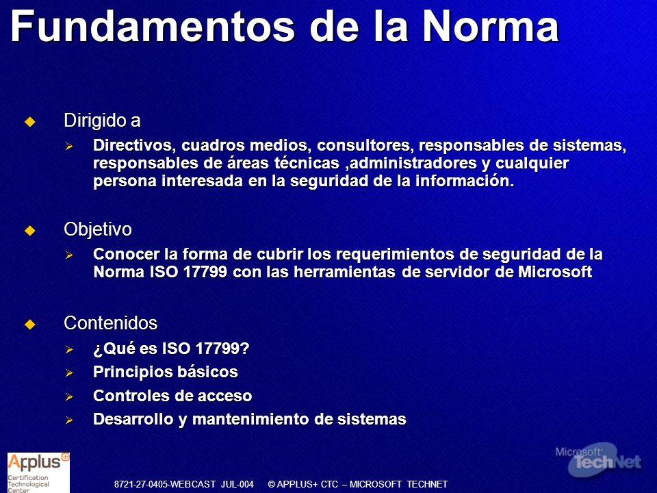 8721-27-0405-WEBCAST JUL-004 © APPLUS+ CTC – MICROSOFT TECHNET Desarrollo de los controles ISO 17799 Política de seguridad (1 Objetivo, 3 Controles) Estructura organizativa (3 Objetivo, 10 Controles) Clasificación de activos (1 Objetivo, 3 Controles) Seguridad del personal (3 Objetivo, 10 Controles) Seguridad física (3 Objetivo, 13 Controles) Conformidad legal (3 Objetivo, 11 Controles) Comunicaciones Y operaciones (7 Objetivo, 23 Controles) Control de acceso (8 Objetivo, 31 Controles) Mantenimiento De sistemas (5 Objetivo, 18 Controles) Plan de Continuidad de Negocio (1 Objetivo, 5 Controles)