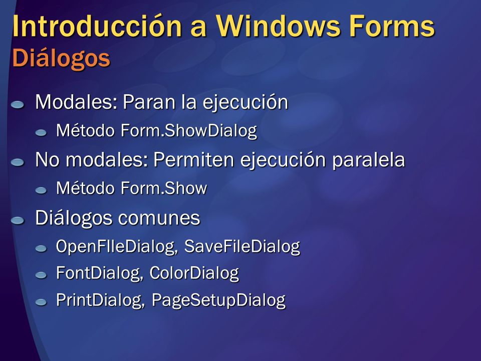 Introducción a Windows Forms Diálogos Modales: Paran la ejecución Método Form.ShowDialog No modales: Permiten ejecución paralela Método Form.Show Diál