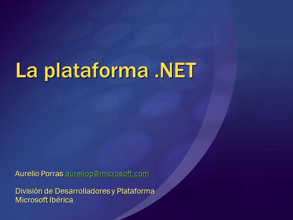 La plataforma.NET Aurelio Porras aureliop@microsoft.com aureliop@microsoft.com División de Desarrolladores y Plataforma Microsoft Ibérica