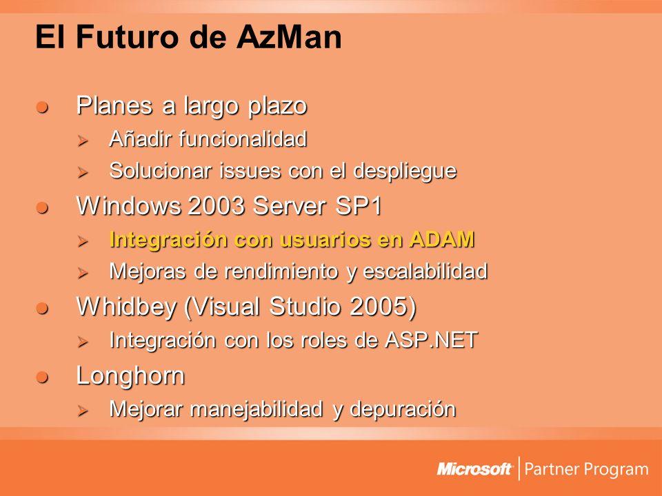 El Futuro de AzMan Planes a largo plazo Planes a largo plazo Añadir funcionalidad Añadir funcionalidad Solucionar issues con el despliegue Solucionar issues con el despliegue Windows 2003 Server SP1 Windows 2003 Server SP1 Integración con usuarios en ADAM Integración con usuarios en ADAM Mejoras de rendimiento y escalabilidad Mejoras de rendimiento y escalabilidad Whidbey (Visual Studio 2005) Whidbey (Visual Studio 2005) Integración con los roles de ASP.NET Integración con los roles de ASP.NET Longhorn Longhorn Mejorar manejabilidad y depuración Mejorar manejabilidad y depuración