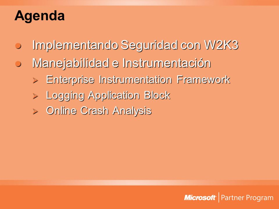 Agenda Implementando Seguridad con W2K3 Implementando Seguridad con W2K3 Manejabilidad e Instrumentación Manejabilidad e Instrumentación Enterprise Instrumentation Framework Enterprise Instrumentation Framework Logging Application Block Logging Application Block Online Crash Analysis Online Crash Analysis