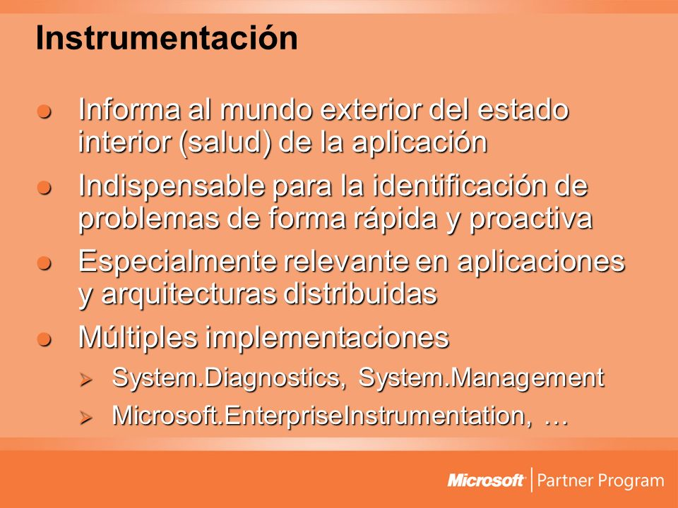 Instrumentación Informa al mundo exterior del estado interior (salud) de la aplicación Informa al mundo exterior del estado interior (salud) de la aplicación Indispensable para la identificación de problemas de forma rápida y proactiva Indispensable para la identificación de problemas de forma rápida y proactiva Especialmente relevante en aplicaciones y arquitecturas distribuidas Especialmente relevante en aplicaciones y arquitecturas distribuidas Múltiples implementaciones Múltiples implementaciones System.Diagnostics, System.Management System.Diagnostics, System.Management Microsoft.EnterpriseInstrumentation, … Microsoft.EnterpriseInstrumentation, …