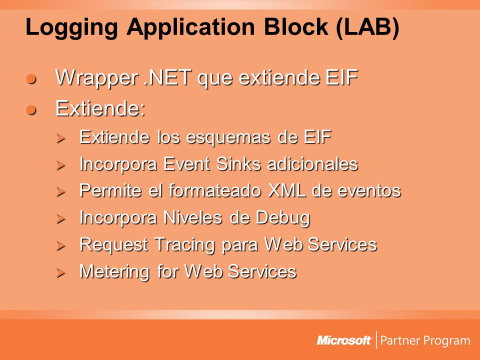 Logging Application Block (LAB) Wrapper.NET que extiende EIF Wrapper.NET que extiende EIF Extiende: Extiende: Extiende los esquemas de EIF Extiende los esquemas de EIF Incorpora Event Sinks adicionales Incorpora Event Sinks adicionales Permite el formateado XML de eventos Permite el formateado XML de eventos Incorpora Niveles de Debug Incorpora Niveles de Debug Request Tracing para Web Services Request Tracing para Web Services Metering for Web Services Metering for Web Services