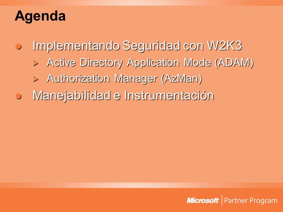 Agenda Implementando Seguridad con W2K3 Implementando Seguridad con W2K3 Active Directory Application Mode (ADAM) Active Directory Application Mode (ADAM) Authorization Manager (AzMan) Authorization Manager (AzMan) Manejabilidad e Instrumentación Manejabilidad e Instrumentación