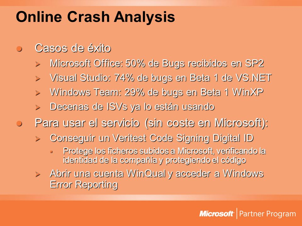 Online Crash Analysis Casos de éxito Casos de éxito Microsoft Office: 50% de Bugs recibidos en SP2 Microsoft Office: 50% de Bugs recibidos en SP2 Visual Studio: 74% de bugs en Beta 1 de VS.NET Visual Studio: 74% de bugs en Beta 1 de VS.NET Windows Team: 29% de bugs en Beta 1 WinXP Windows Team: 29% de bugs en Beta 1 WinXP Decenas de ISVs ya lo están usando Decenas de ISVs ya lo están usando Para usar el servicio (sin coste en Microsoft): Para usar el servicio (sin coste en Microsoft): Conseguir un Veritest Code Signing Digital ID Conseguir un Veritest Code Signing Digital ID Protege los ficheros subidos a Microsoft, verificando la identidad de la compañía y protegiendo el código Protege los ficheros subidos a Microsoft, verificando la identidad de la compañía y protegiendo el código Abrir una cuenta WinQual y acceder a Windows Error Reporting Abrir una cuenta WinQual y acceder a Windows Error Reporting