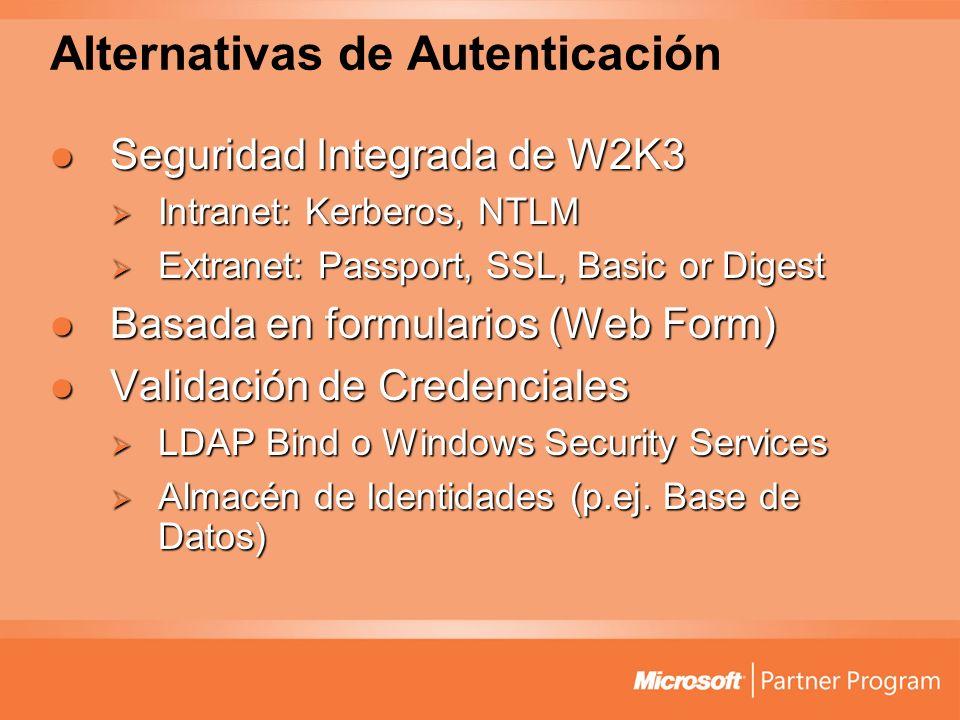 Alternativas de Autenticación Seguridad Integrada de W2K3 Seguridad Integrada de W2K3 Intranet: Kerberos, NTLM Intranet: Kerberos, NTLM Extranet: Passport, SSL, Basic or Digest Extranet: Passport, SSL, Basic or Digest Basada en formularios (Web Form) Basada en formularios (Web Form) Validación de Credenciales Validación de Credenciales LDAP Bind o Windows Security Services LDAP Bind o Windows Security Services Almacén de Identidades (p.ej.