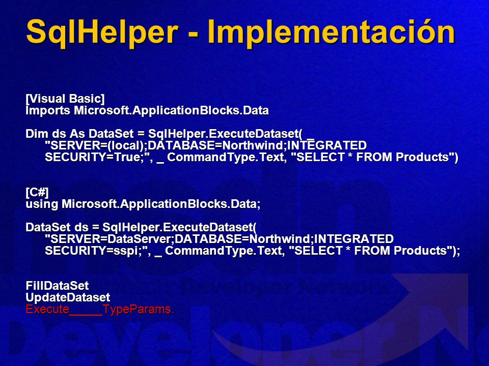 SqlHelper - Implementación [Visual Basic] Imports Microsoft.ApplicationBlocks.Data Dim ds As DataSet = SqlHelper.ExecuteDataset( _