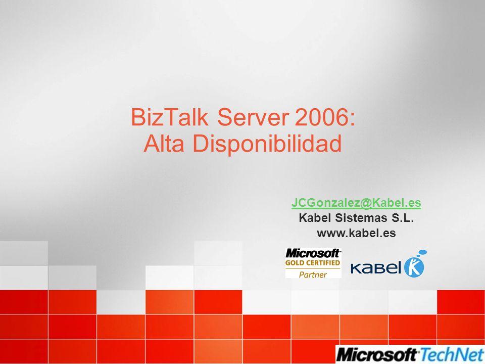 BizTalk Server 2006: Alta Disponibilidad JCGonzalez@Kabel.es Kabel Sistemas S.L. www.kabel.es