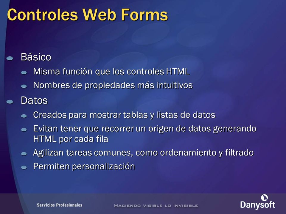 Controles Web Forms Básico Misma función que los controles HTML Nombres de propiedades más intuitivos Datos Creados para mostrar tablas y listas de da