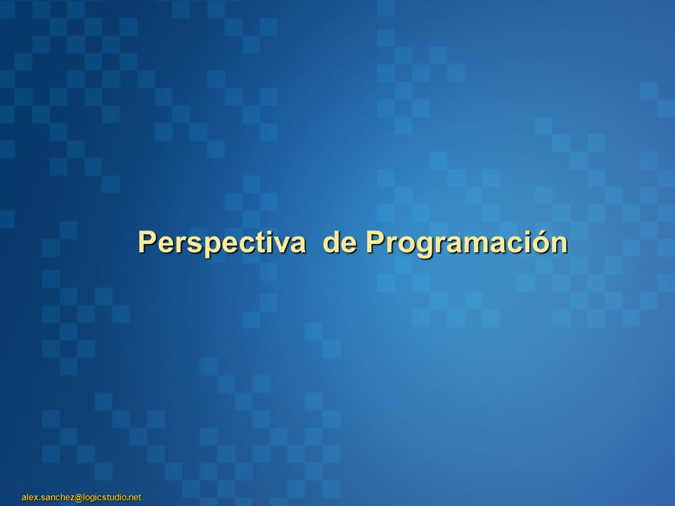 alex.sanchez@logicstudio.net Perspectiva de Programación