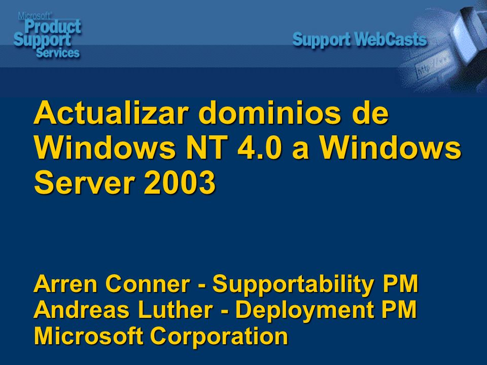 Actualizar dominios de Windows NT 4.0 a Windows Server 2003 Arren Conner - Supportability PM Andreas Luther - Deployment PM Microsoft Corporation