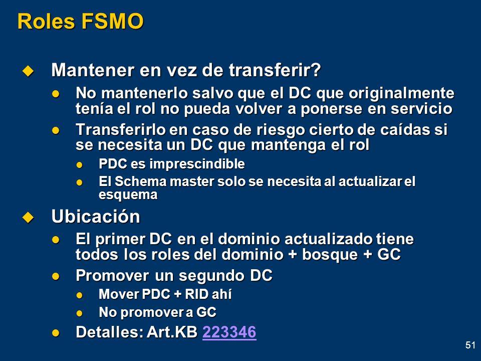 51 Roles FSMO Mantener en vez de transferir? Mantener en vez de transferir? No mantenerlo salvo que el DC que originalmente tenía el rol no pueda volv