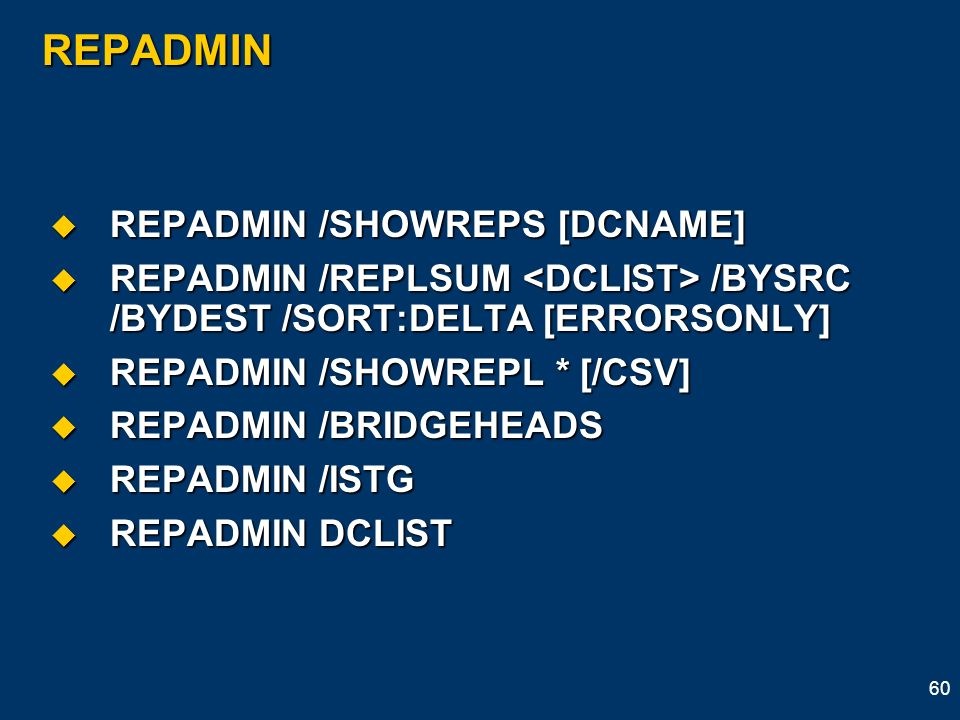 60 REPADMIN REPADMIN /SHOWREPS [DCNAME] REPADMIN /SHOWREPS [DCNAME] REPADMIN /REPLSUM /BYSRC /BYDEST /SORT:DELTA [ERRORSONLY] REPADMIN /REPLSUM /BYSRC