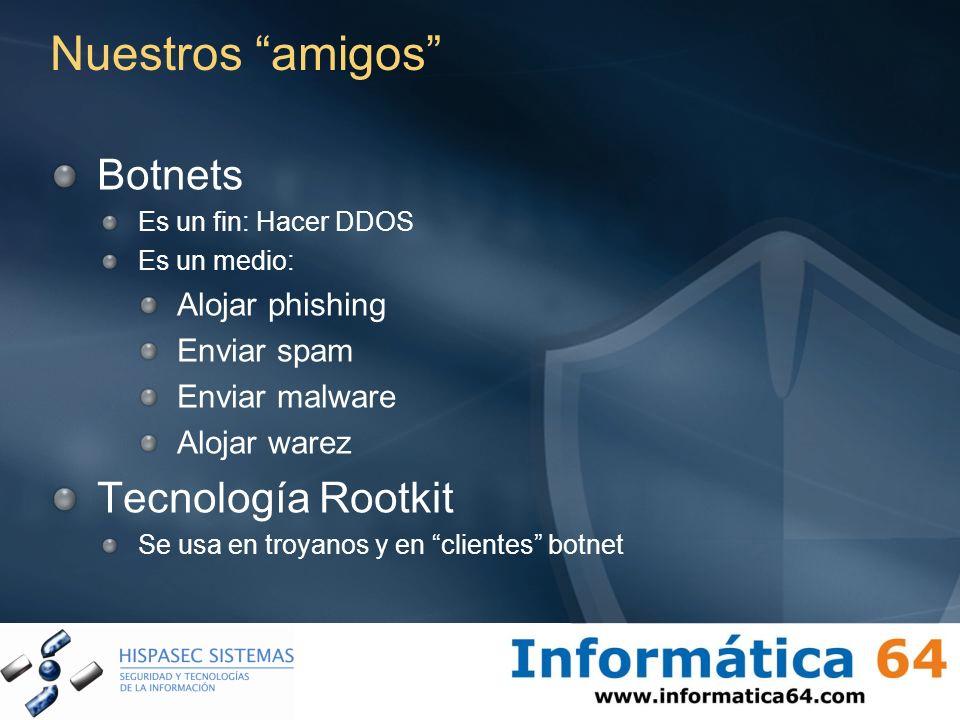Nuestros amigos Botnets Es un fin: Hacer DDOS Es un medio: Alojar phishing Enviar spam Enviar malware Alojar warez Tecnología Rootkit Se usa en troyan
