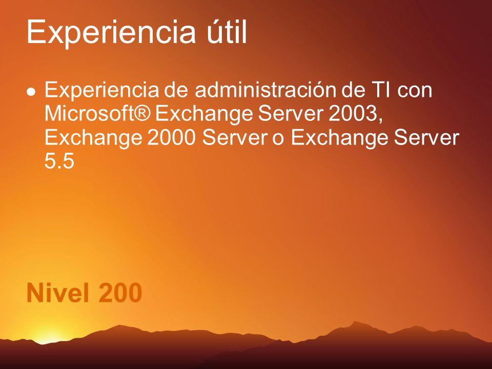 Nivel 200 Experiencia útil Experiencia de administración de TI con Microsoft® Exchange Server 2003, Exchange 2000 Server o Exchange Server 5.5