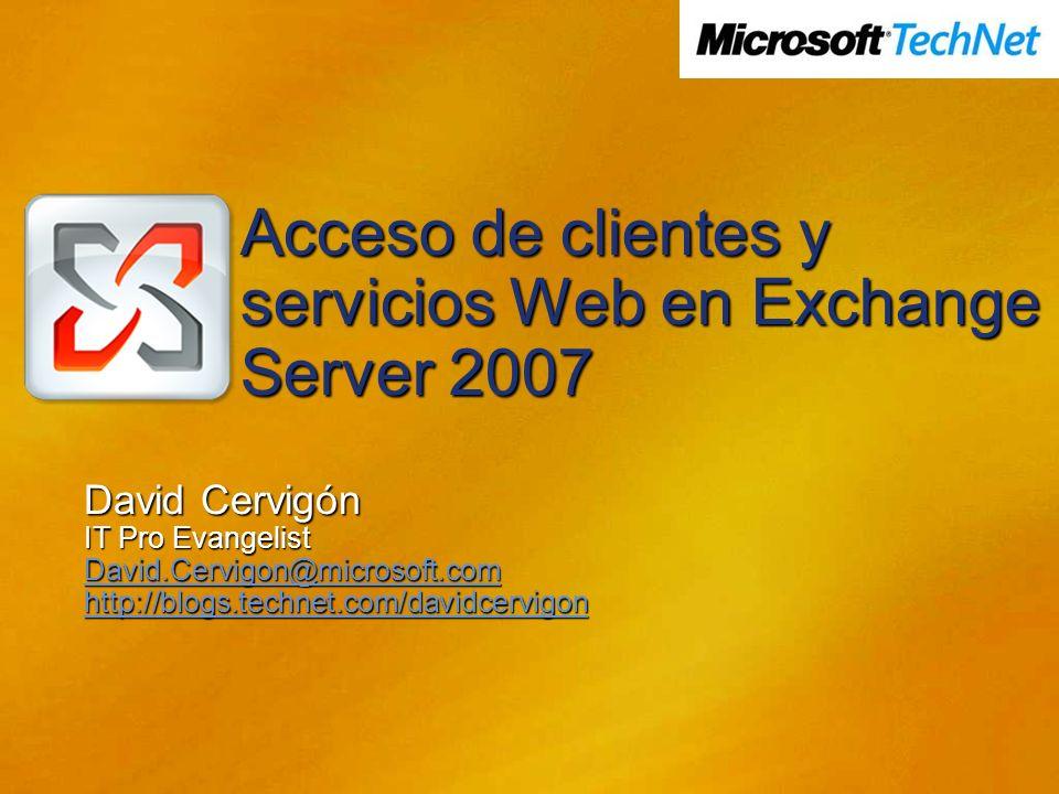 Acceso de clientes y servicios Web en Exchange Server 2007 David Cervigón IT Pro Evangelist David.Cervigon@microsoft.com http://blogs.technet.com/davi