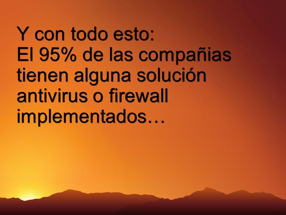 Y con todo esto: El 95% de las compañias tienen alguna solución antivirus o firewall implementados…