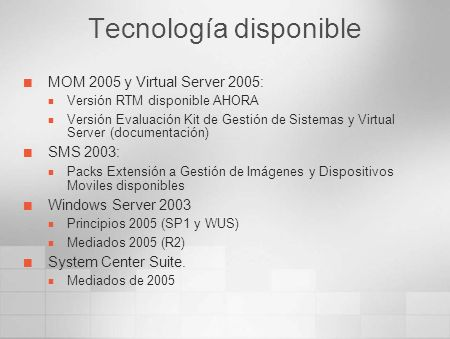 Tecnología disponible MOM 2005 y Virtual Server 2005: Versión RTM disponible AHORA Versión Evaluación Kit de Gestión de Sistemas y Virtual Server (documentación) SMS 2003: Packs Extensión a Gestión de Imágenes y Dispositivos Moviles disponibles Windows Server 2003 Principios 2005 (SP1 y WUS) Mediados 2005 (R2) System Center Suite.