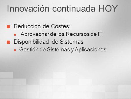 Innovación continuada HOY Reducción de Costes: Aprovechar de los Recursos de IT Disponibilidad de Sistemas Gestión de Sistemas y Aplicaciones