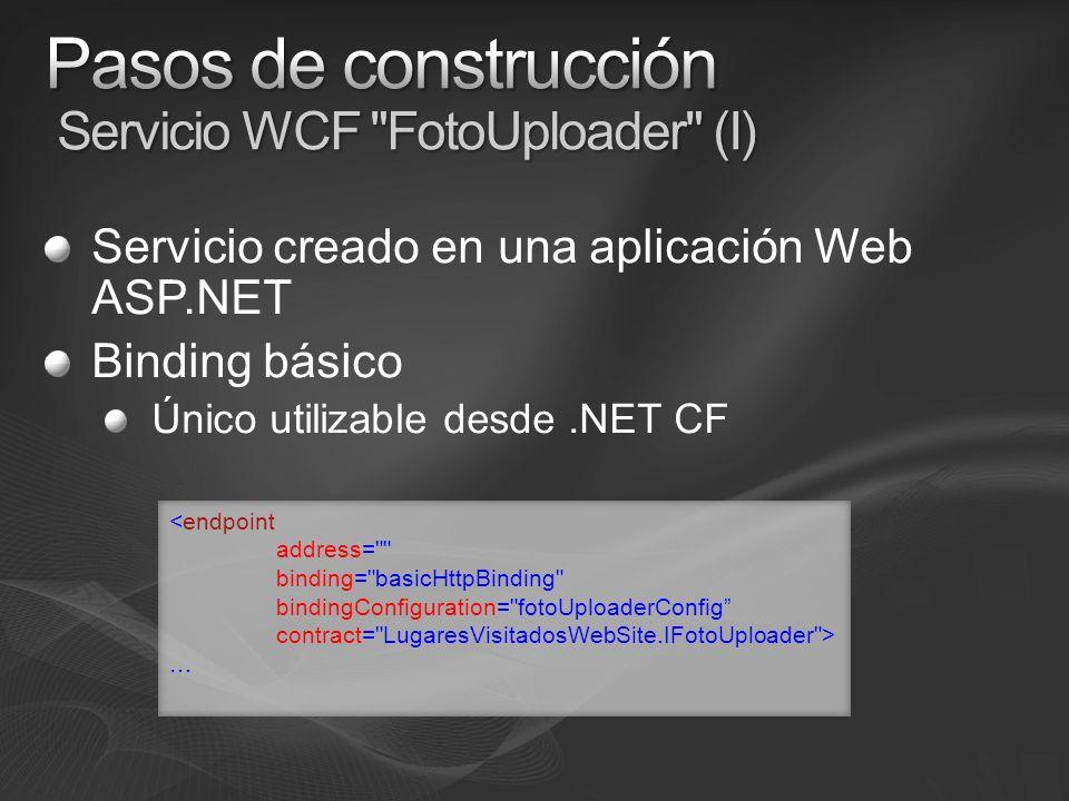 Servicio creado en una aplicación Web ASP.NET Binding básico Único utilizable desde.NET CF <endpoint address= binding= basicHttpBinding bindingConfiguration= fotoUploaderConfig contract= LugaresVisitadosWebSite.IFotoUploader > …