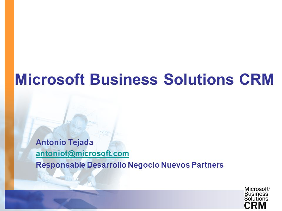 Microsoft Business Solutions CRM Antonio Tejada antoniot@microsoft.com Responsable Desarrollo Negocio Nuevos Partners