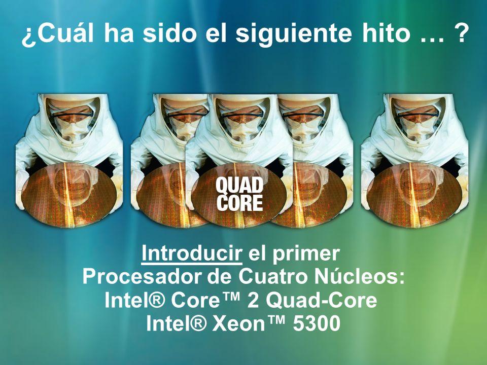¿Cuál ha sido el siguiente hito … ? Introducir el primer Procesador de Cuatro Núcleos: Intel® Core 2 Quad-Core Intel® Xeon 5300
