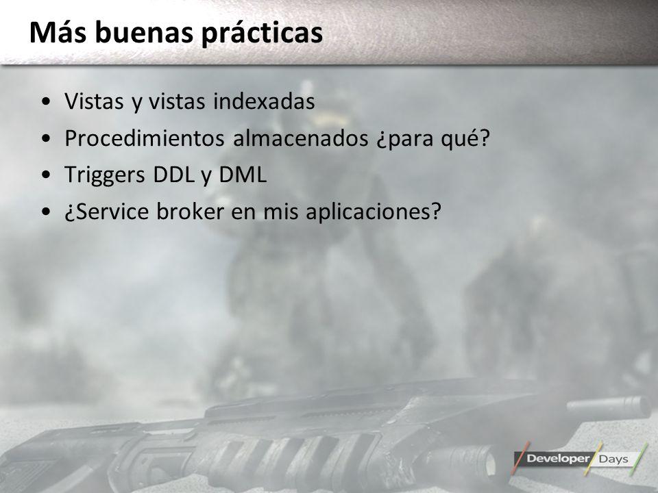 Más buenas prácticas Vistas y vistas indexadas Procedimientos almacenados ¿para qué? Triggers DDL y DML ¿Service broker en mis aplicaciones?