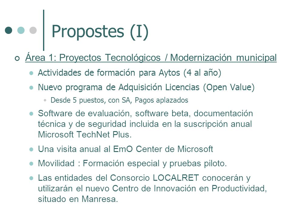 Propostes (I) Área 1: Proyectos Tecnológicos / Modernización municipal Actividades de formación para Aytos (4 al año) Nuevo programa de Adquisición Licencias (Open Value) Desde 5 puestos, con SA, Pagos aplazados Software de evaluación, software beta, documentación técnica y de seguridad incluida en la suscripción anual Microsoft TechNet Plus.