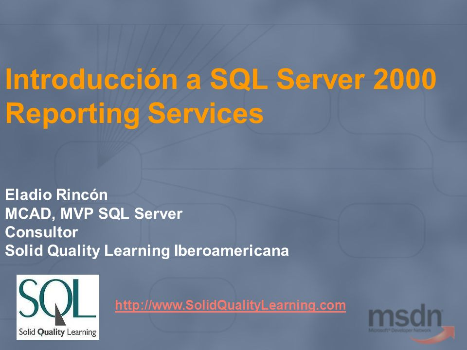 Introducción a SQL Server 2000 Reporting Services Eladio Rincón MCAD, MVP SQL Server Consultor Solid Quality Learning Iberoamericana http://www.SolidQ