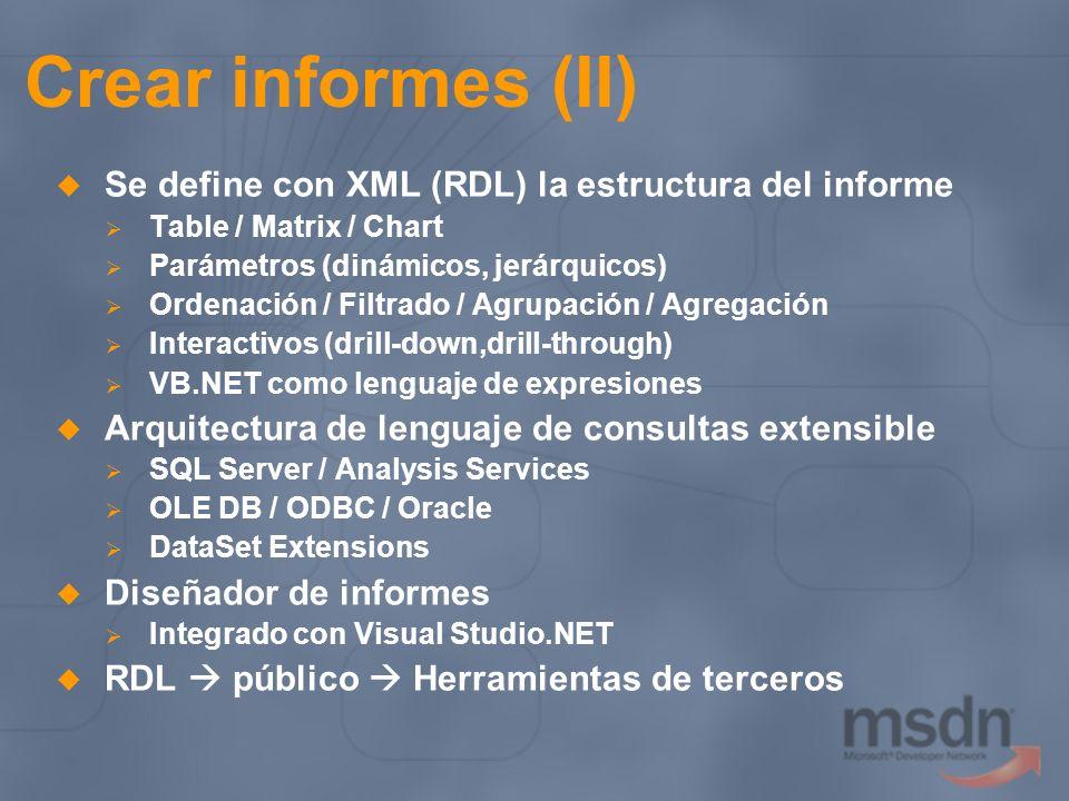 Crear informes (II) Se define con XML (RDL) la estructura del informe Table / Matrix / Chart Parámetros (dinámicos, jerárquicos) Ordenación / Filtrado