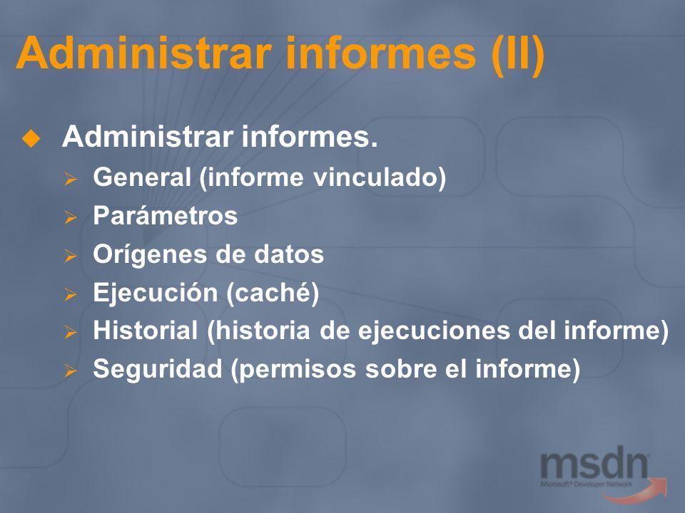 Administrar informes (II) Administrar informes. General (informe vinculado) Parámetros Orígenes de datos Ejecución (caché) Historial (historia de ejec